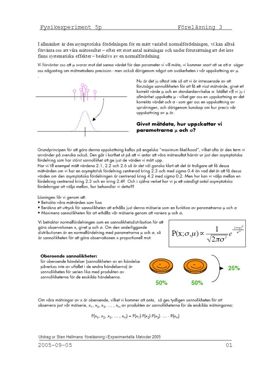 Fysikexperiment 5p Föreläsning 3 2005-09-05 01 Utdrag ur Sten Hellmans föreläsning i Experimentella Metoder 2005 I allmänhet är den asymptotiska fördelningen för en mätt variabel normalfördelningen, vi kan alltså förvänta oss att våra mätresultat – efter ett stort antal mätningar och under förutsättning att det inte finns systematiska effekter – beskrivs av en normalfördelning.