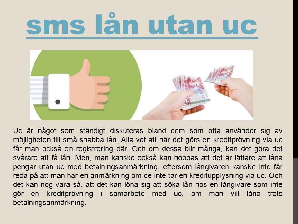 sms lån utan uc Uc är något som ständigt diskuteras bland dem som ofta använder sig av möjligheten till små snabba lån. Alla vet att när det görs en k