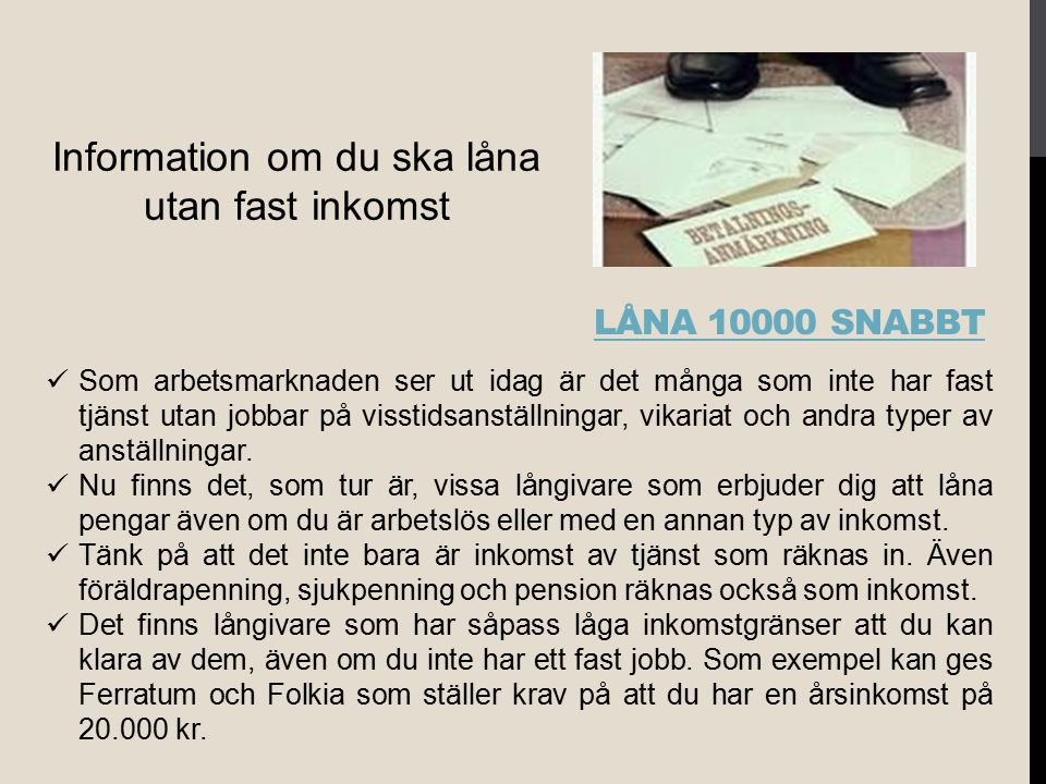 LÅNA 10000 SNABBT Information om du ska låna utan fast inkomst Som arbetsmarknaden ser ut idag är det många som inte har fast tjänst utan jobbar på vi