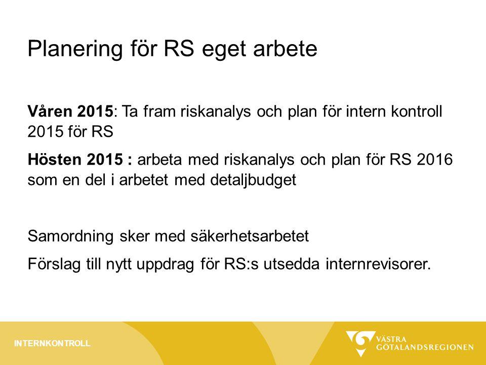 Planering för RS eget arbete Våren 2015: Ta fram riskanalys och plan för intern kontroll 2015 för RS Hösten 2015 : arbeta med riskanalys och plan för RS 2016 som en del i arbetet med detaljbudget Samordning sker med säkerhetsarbetet Förslag till nytt uppdrag för RS:s utsedda internrevisorer.