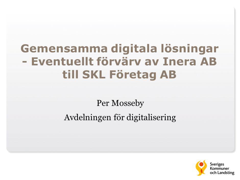 Gemensamma digitala lösningar - Eventuellt förvärv av Inera AB till SKL Företag AB Per Mosseby Avdelningen för digitalisering