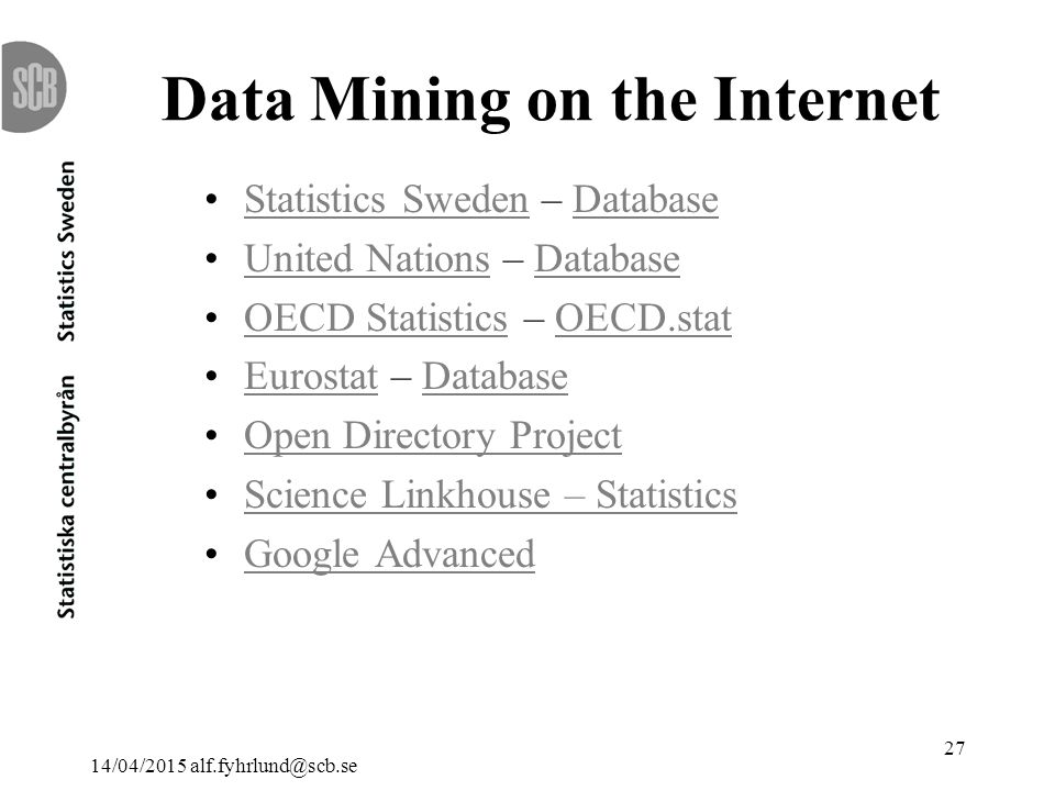 14/04/2015 alf.fyhrlund@scb.se 27 Data Mining on the Internet Statistics Sweden – DatabaseStatistics SwedenDatabase United Nations – DatabaseUnited NationsDatabase OECD Statistics – OECD.statOECD StatisticsOECD.stat Eurostat – DatabaseEurostatDatabase Open Directory Project Science Linkhouse – Statistics Google Advanced