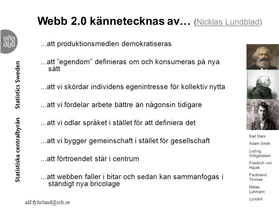 alf.fyhrlund@scb.se Webb 2.0 kännetecknas av… (Nicklas Lundblad)Nicklas Lundblad...att produktionsmedlen demokratiseras...att egendom definieras om och konsumeras på nya sätt...att vi skördar individens egenintresse för kollektiv nytta...att vi fördelar arbete bättre än någonsin tidigare...att vi odlar språket i stället för att definiera det...att vi bygger gemeinschaft i stället för gesellschaft...att förtroendet står i centrum...att webben faller i bitar och sedan kan sammanfogas i ständigt nya bricolage Karl Marx Adam Smith Ludvig Wittgenstein Friedrich von Hayek Ferdinand Tönnies Niklas Luhmann Lyotard