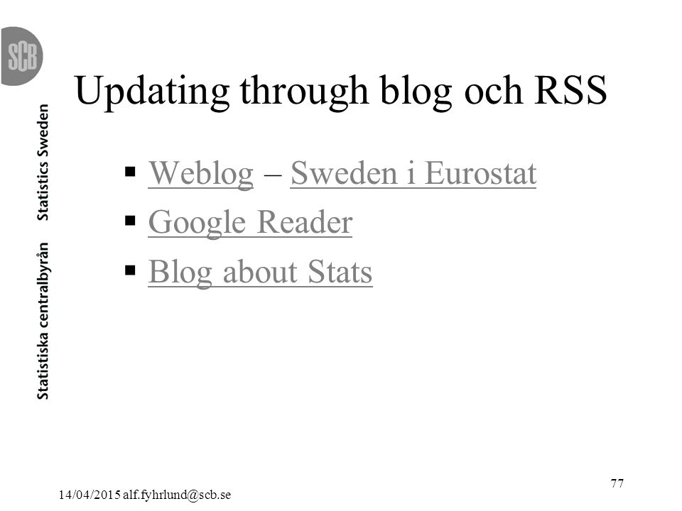 14/04/2015 alf.fyhrlund@scb.se 77 Updating through blog och RSS  Weblog – Sweden i Eurostat WeblogSweden i Eurostat  Google Reader Google Reader  Blog about Stats Blog about Stats
