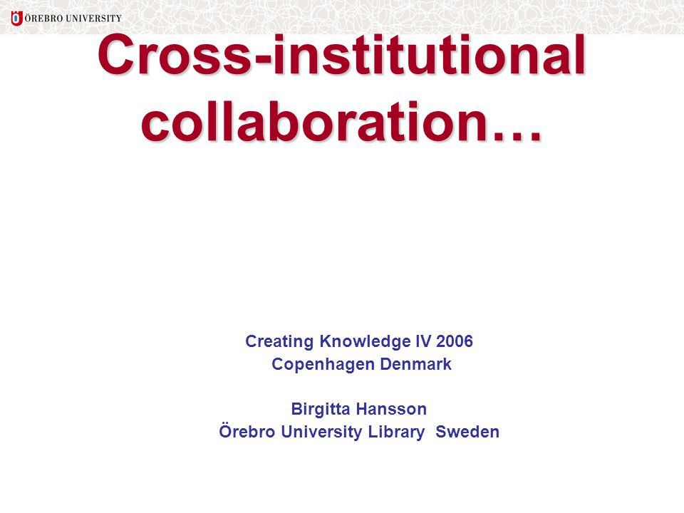 Cross-institutional collaboration… Creating Knowledge IV 2006 Copenhagen Denmark Birgitta Hansson Örebro University Library Sweden