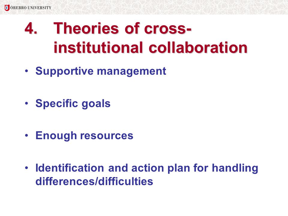 4. Theories of cross- institutional collaboration Supportive management Specific goals Enough resources Identification and action plan for handling di