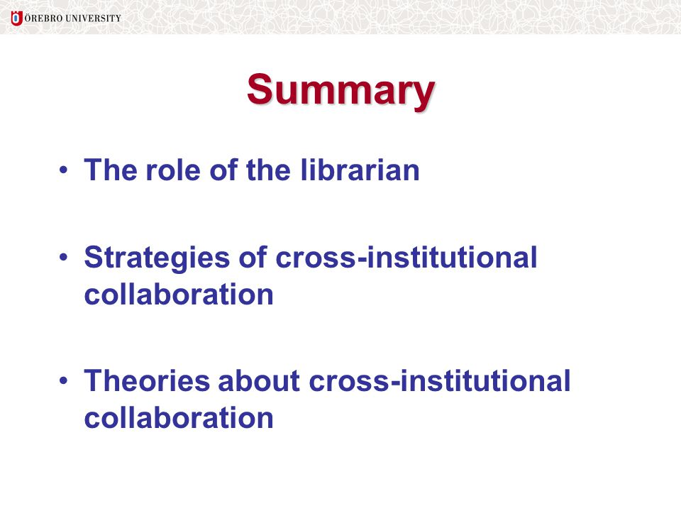 Summary The role of the librarian Strategies of cross-institutional collaboration Theories about cross-institutional collaboration