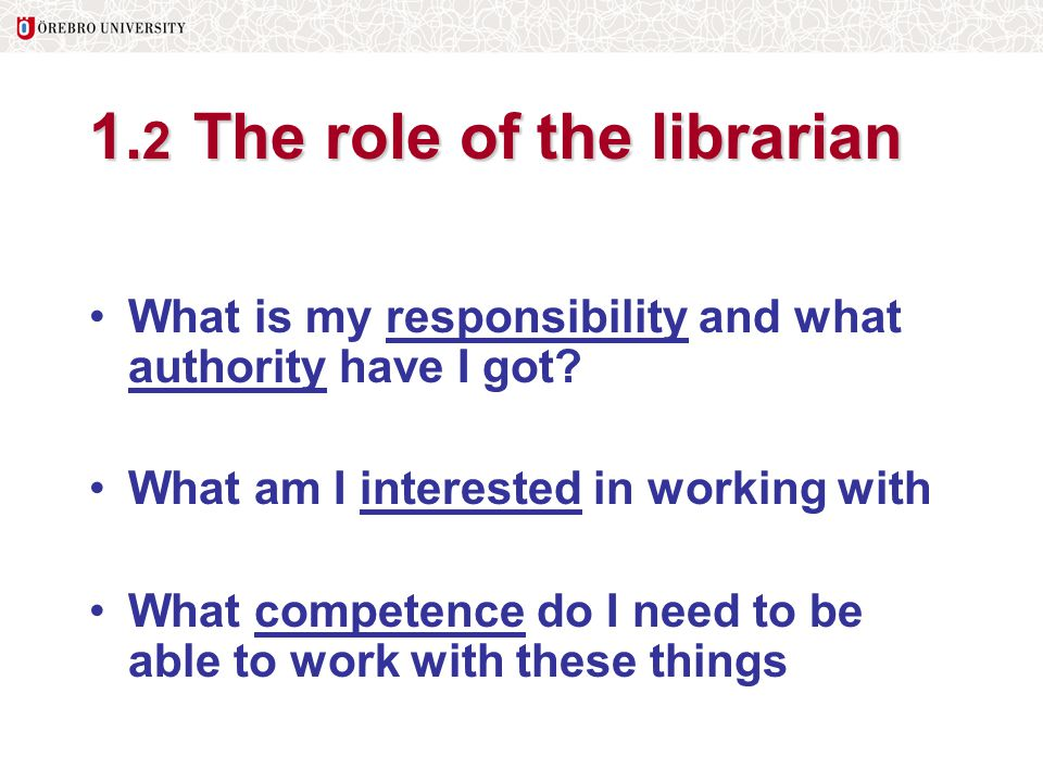 1. 2 The role of the librarian What is my responsibility and what authority have I got? What am I interested in working with What competence do I need