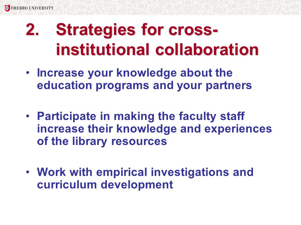 2.Strategies for cross- institutional collaboration Increase your knowledge about the education programs and your partners Participate in making the f