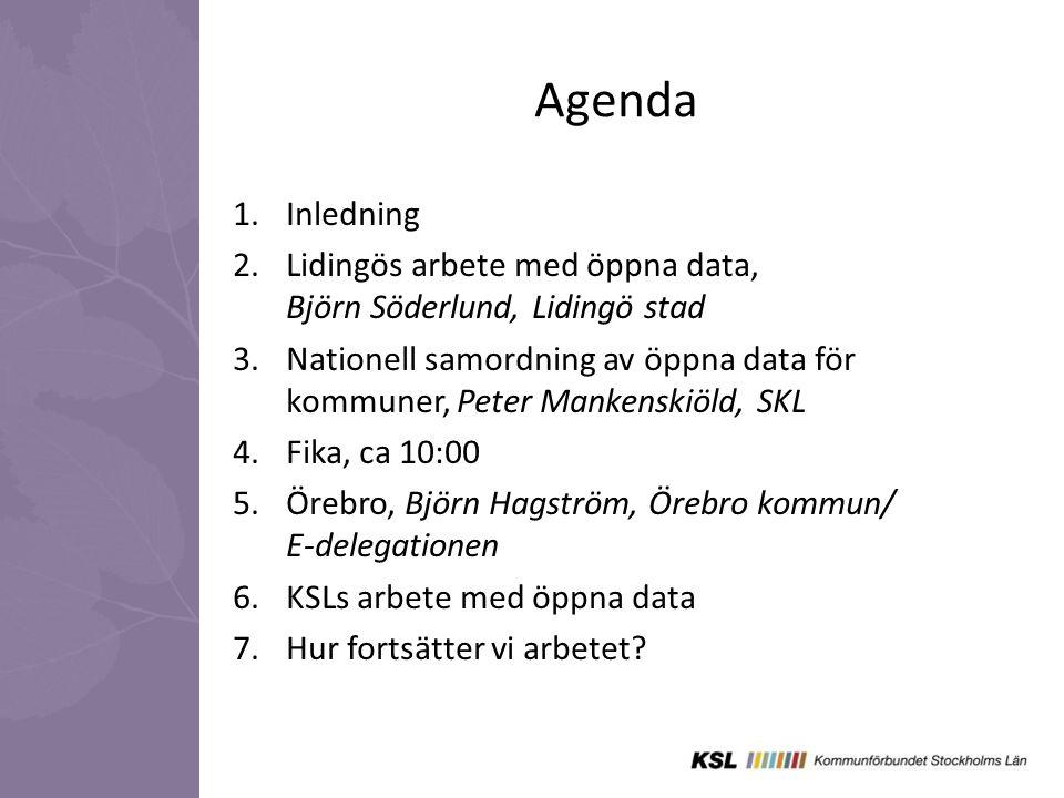 Agenda 1.Inledning 2.Lidingös arbete med öppna data, Björn Söderlund, Lidingö stad 3.Nationell samordning av öppna data för kommuner, Peter Mankenskiöld, SKL 4.Fika, ca 10:00 5.Örebro, Björn Hagström, Örebro kommun/ E-delegationen 6.KSLs arbete med öppna data 7.Hur fortsätter vi arbetet?