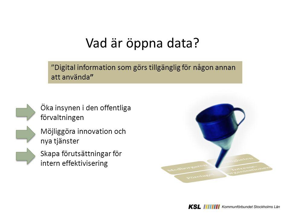 Öka insynen i den offentliga förvaltningen Möjliggöra innovation och nya tjänster Digital information som görs tillgänglig för någon annan att använda Skapa förutsättningar för intern effektivisering Vad är öppna data?