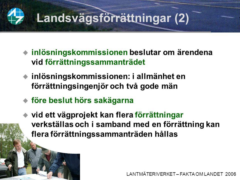 LANTMÄTERIVERKET – FAKTA OM LANDET 2006 Landsvägsförrättningar (1) En sådan förrättning kan verkställas när:  en ny landsväg anläggs eller  ett vägområde ska utvidgas p.g.a.