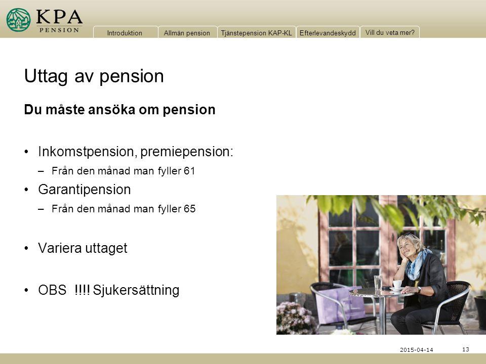 IntroduktionAllmän pensionTjänstepension KAP-KLEfterlevandeskydd Vill du veta mer? 13 2015-04-14 Uttag av pension Du måste ansöka om pension Inkomstpe