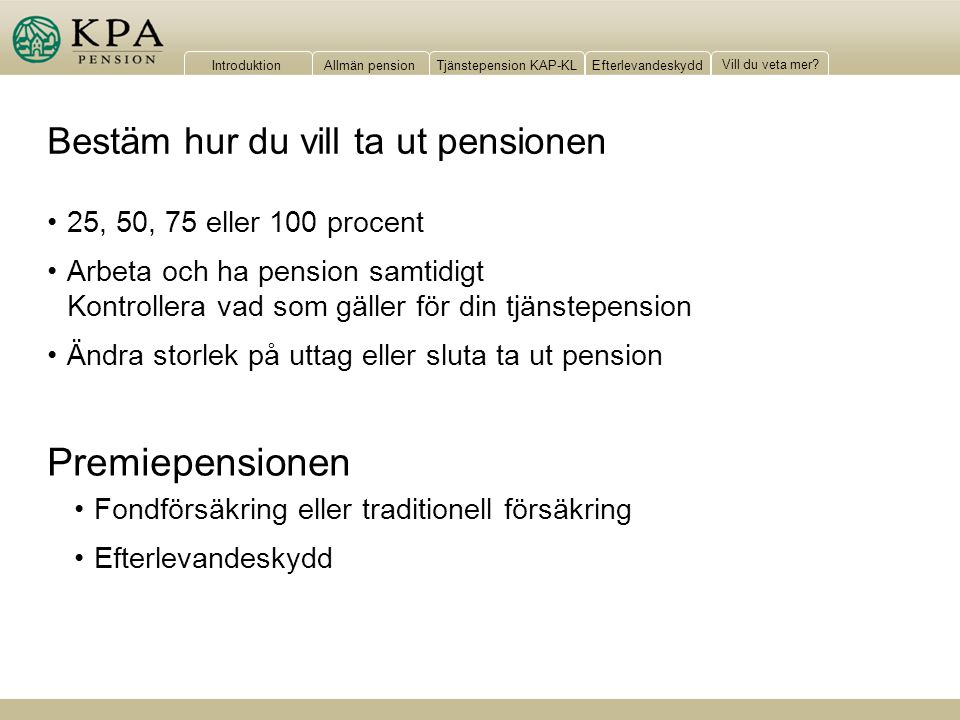 IntroduktionAllmän pensionTjänstepension KAP-KLEfterlevandeskydd Vill du veta mer? Bestäm hur du vill ta ut pensionen 25, 50, 75 eller 100 procent Arb