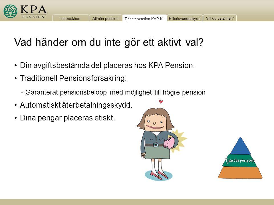 IntroduktionAllmän pensionTjänstepension KAP-KLEfterlevandeskydd Vill du veta mer? Vad händer om du inte gör ett aktivt val? Din avgiftsbestämda del p