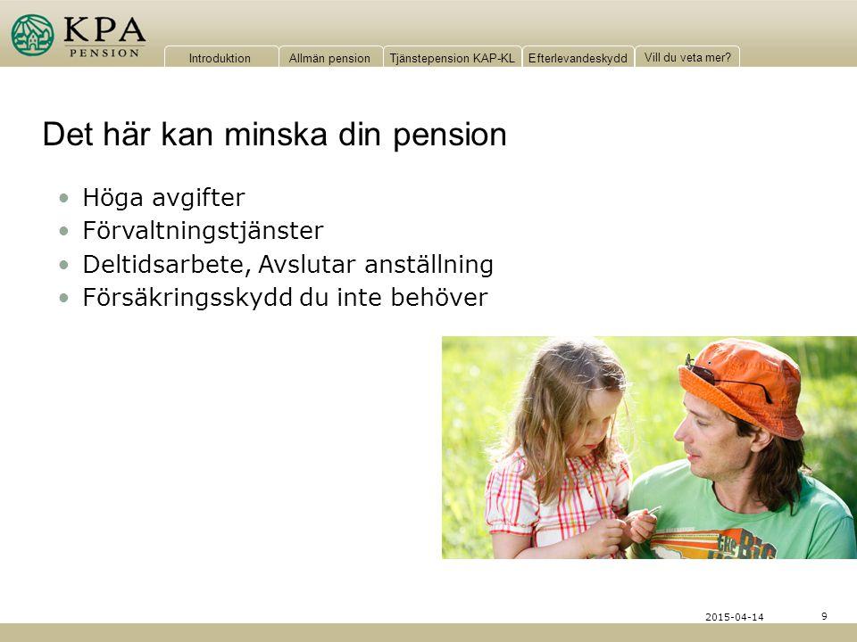 IntroduktionAllmän pensionTjänstepension KAP-KLEfterlevandeskydd Vill du veta mer? Det här kan minska din pension 9 2015-04-14 Höga avgifter Förvaltni