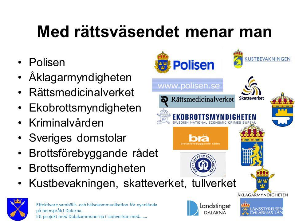 Med rättsväsendet menar man Polisen Åklagarmyndigheten Rättsmedicinalverket Ekobrottsmyndigheten Kriminalvården Sveriges domstolar Brottsförebyggande rådet Brottsoffermyndigheten Kustbevakningen, skatteverket, tullverket Effektivare samhälls- och hälsokommunikation för nyanlända på hemspråk i Dalarna.
