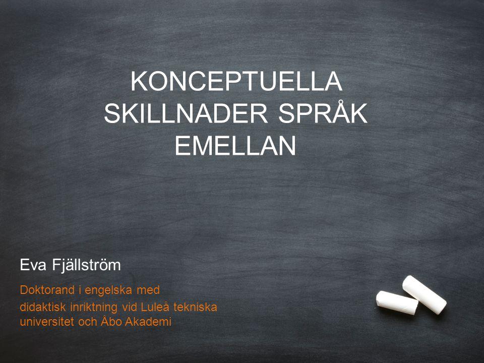 Eva Fjällström Doktorand i engelska med didaktisk inriktning Luleå tekniska universitet & Åbo Akademi KONCEPTUELLA SKILLNADER SPRÅK EMELLAN Eva Fjälls