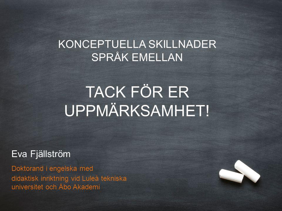 Eva Fjällström Doktorand i engelska med didaktisk inriktning Luleå tekniska universitet & Åbo Akademi KONCEPTUELLA SKILLNADER SPRÅK EMELLAN TACK FÖR ER UPPMÄRKSAMHET.