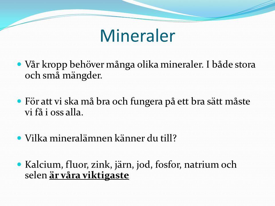 Mineraler Vår kropp behöver många olika mineraler. I både stora och små mängder. För att vi ska må bra och fungera på ett bra sätt måste vi få i oss a
