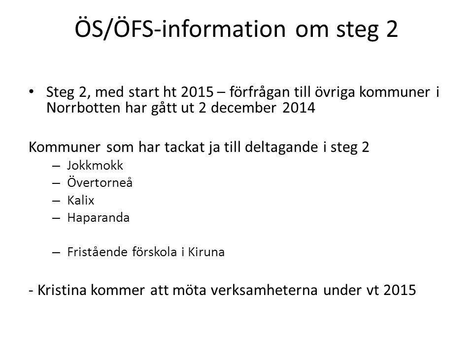 ÖS/ÖFS-information om steg 2 Steg 2, med start ht 2015 – förfrågan till övriga kommuner i Norrbotten har gått ut 2 december 2014 Kommuner som har tackat ja till deltagande i steg 2 – Jokkmokk – Övertorneå – Kalix – Haparanda – Fristående förskola i Kiruna - Kristina kommer att möta verksamheterna under vt 2015