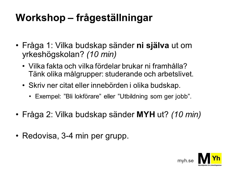 myh.se Workshop – frågeställningar Fråga 1: Vilka budskap sänder ni själva ut om yrkeshögskolan? (10 min) Vilka fakta och vilka fördelar brukar ni fra