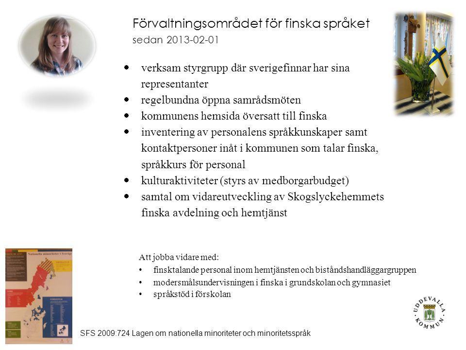 Förvaltningsområdet för finska språket sedan 2013-02-01 SFS 2009:724 Lagen om nationella minoriteter och minoritetsspråk  verksam styrgrupp där sverigefinnar har sina representanter  regelbundna öppna samrådsmöten  kommunens hemsida översatt till finska  inventering av personalens språkkunskaper samt kontaktpersoner inåt i kommunen som talar finska, språkkurs för personal  kulturaktiviteter (styrs av medborgarbudget)  samtal om vidareutveckling av Skogslyckehemmets finska avdelning och hemtjänst Att jobba vidare med: finsktalande personal inom hemtjänsten och biståndshandläggargruppen modersmålsundervisningen i finska i grundskolan och gymnasiet språkstöd i förskolan