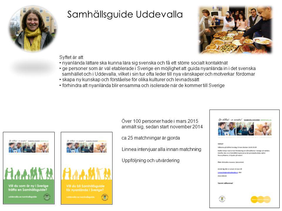 Samhällsguide Uddevalla Syftet är att nyanlända lättare ska kunna lära sig svenska och få ett större socialt kontaktnät ge personer som är väl etablerade i Sverige en möjlighet att guida nyanlända in i det svenska samhället och i Uddevalla, vilket i sin tur ofta leder till nya vänskaper och motverkar fördomar skapa ny kunskap och förståelse för olika kulturer och levnadssätt förhindra att nyanlända blir ensamma och isolerade när de kommer till Sverige Över 100 personer hade i mars 2015 anmält sig, sedan start november 2014 ca 25 matchningar är gjorda Linnea intervjuar alla innan matchning Uppföljning och utvärdering