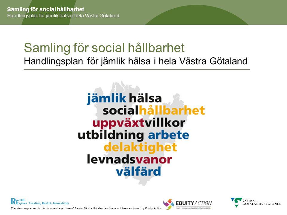 The views expressed in this document are those of Region Västra Götaland and have not been endorsed by Equity Action Samling för social hållbarhet Handlingsplan för jämlik hälsa i hela Västra Götaland Styrgrupp Kommittén för folkhälsofrågor Kommittén för rättighetsfrågor Regionutvecklingsnämnden Kulturnämnden Hälso- och sjukvårdsutskottet Hälso- och sjukvårdsnämnderna Projektgrupp Enheten för folkhälsofrågor Projektledare Johan Jonsson folkhälsochef (föredragande styrgruppen, leder arbetsgruppen) Internationellt Joint Action, Progress, Regions for health network Arbetsgrupp Organisering Enheten för folkhälsofrågor Enheten för rättighetsfrågor Regionutvecklingssekretariatet Kultursekretariatet Hälso- och sjukvårdsavdelningen Hälso- och sjukvårdskanslierna Kommuner (Göteborg, Tidaholm) RUFF-representant Föreningsliv Samordningsförbund Försäkringskassan Arbetsförmedlingen Länsstyrelsen Fackförbunden Referensgrupper/nätverk RUFF, samordnare HSK, MISTRA, Råd arbetsliv & hälsa, barnkonventionsnätverket, Hälsofrämjande sjukhus och vårdorganisationer, SKL, Malmö Stad, forskarnätverk, Svenskt Näringsliv