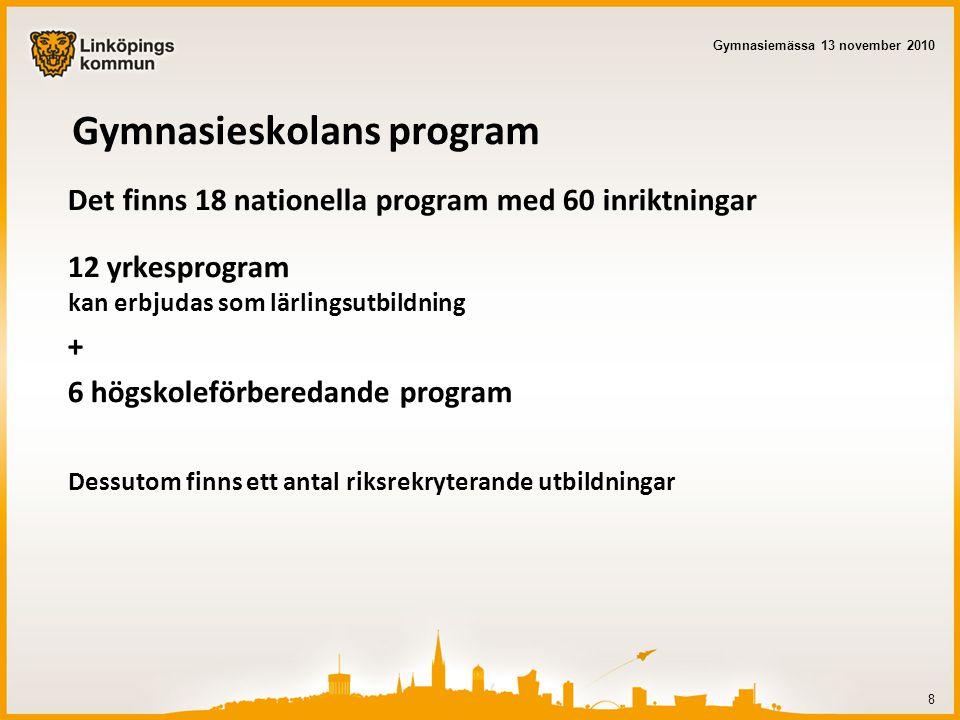 Gymnasieskolans program Det finns 18 nationella program med 60 inriktningar 12 yrkesprogram kan erbjudas som lärlingsutbildning + 6 högskoleförberedande program Dessutom finns ett antal riksrekryterande utbildningar 8 Gymnasiemässa 13 november 2010