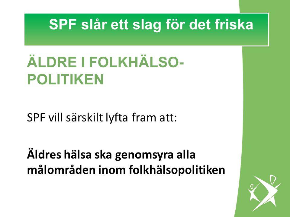 SPF slår ett slag för det FRISKA! SPF slår ett slag för det friska ÄLDRE I FOLKHÄLSO- POLITIKEN SPF vill särskilt lyfta fram att: Äldres hälsa ska gen