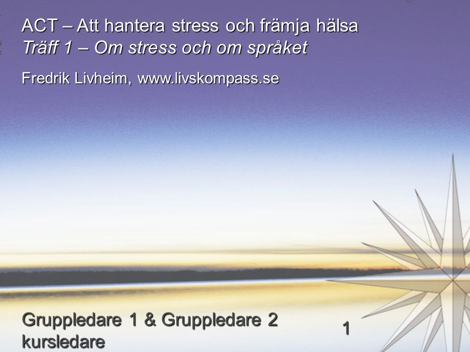 ACT – Att hantera stress och främja hälsa Träff 1 – Om stress och om språket Fredrik Livheim, www.livskompass.se Gruppledare 1 & Gruppledare 2 kursled