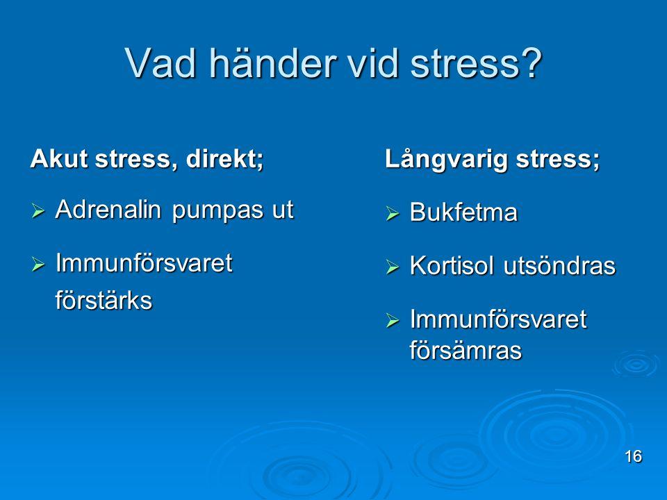 Vad händer vid stress? Akut stress, direkt;  Adrenalin pumpas ut  Immunförsvaret förstärks Långvarig stress;  Bukfetma  Kortisol utsöndras  Immun