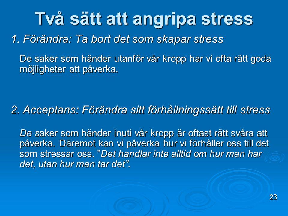 Två sätt att angripa stress 1. Förändra: Ta bort det som skapar stress De saker som händer utanför vår kropp har vi ofta rätt goda möjligheter att påv