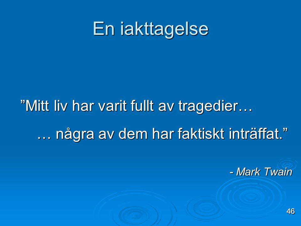 """En iakttagelse """"Mitt liv har varit fullt av tragedier… … några av dem har faktiskt inträffat."""" … några av dem har faktiskt inträffat."""" - Mark Twain 46"""