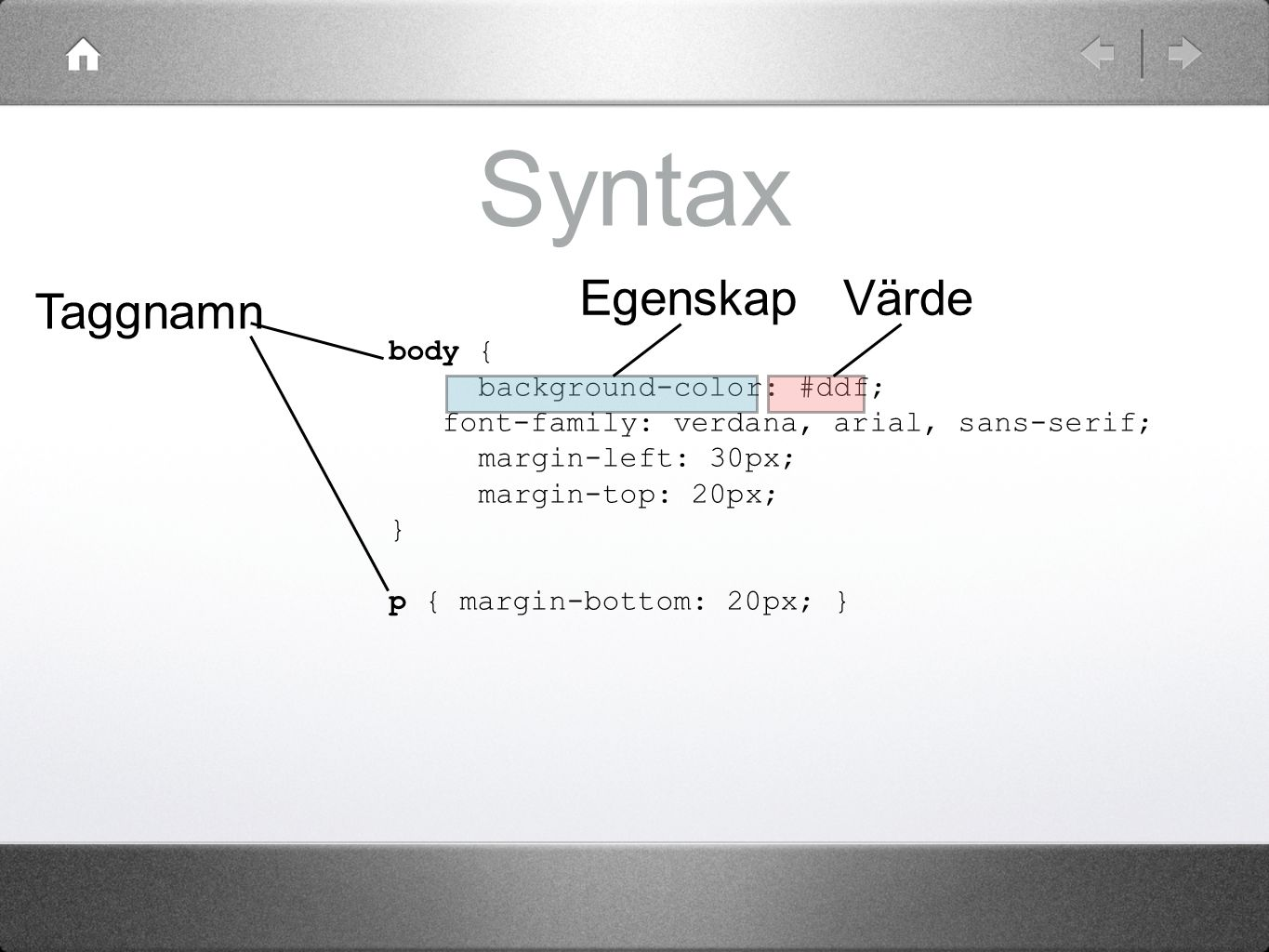 Syntax body { background-color: #ddf; font-family: verdana, arial, sans-serif; margin-left: 30px; margin-top: 20px; } p { margin-bottom: 20px; } Taggn