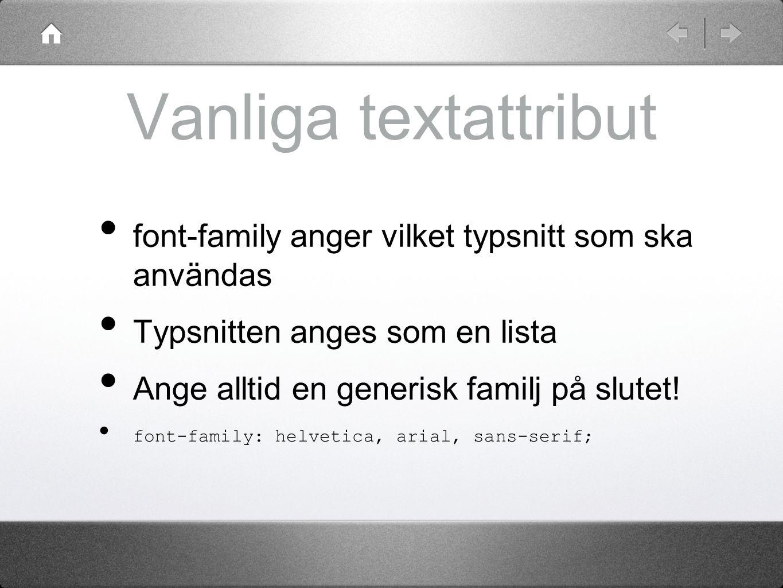 Vanliga textattribut font-family anger vilket typsnitt som ska användas Typsnitten anges som en lista Ange alltid en generisk familj på slutet! font-f