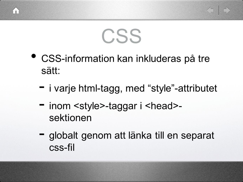 CSS CSS-information kan inkluderas på tre sätt:  i varje html-tagg, med style -attributet  inom -taggar i - sektionen  globalt genom att länka till en separat css-fil