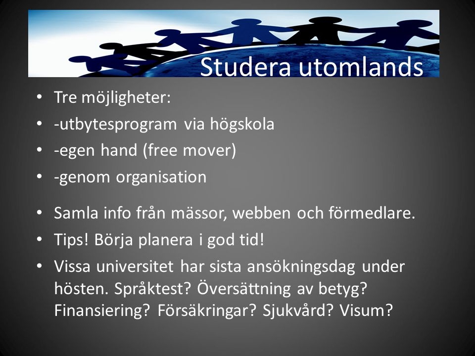 Studera utomlands Tre möjligheter: -utbytesprogram via högskola -egen hand (free mover) -genom organisation Samla info från mässor, webben och förmedlare.