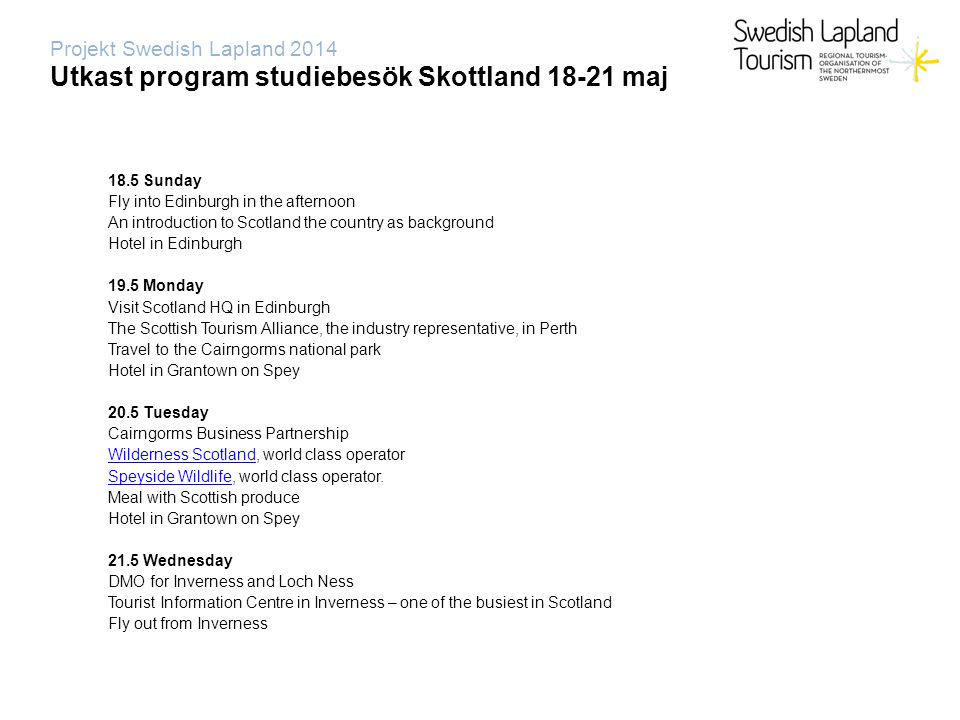 Projekt Swedish Lapland 2014 Utkast program studiebesök Skottland 18-21 maj 18.5 Sunday Fly into Edinburgh in the afternoon An introduction to Scotland the country as background Hotel in Edinburgh 19.5 Monday Visit Scotland HQ in Edinburgh The Scottish Tourism Alliance, the industry representative, in Perth Travel to the Cairngorms national park Hotel in Grantown on Spey 20.5 Tuesday Cairngorms Business Partnership Wilderness ScotlandWilderness Scotland, world class operator Speyside WildlifeSpeyside Wildlife, world class operator.