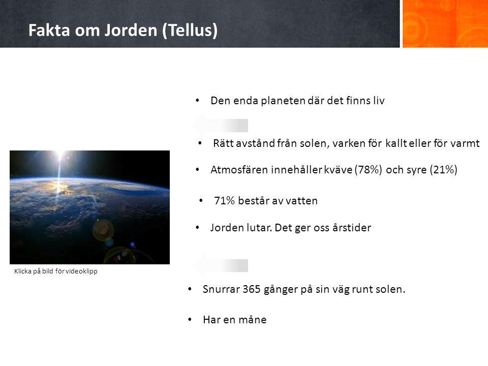 Fakta om Jorden (Tellus) Den enda planeten där det finns liv Rätt avstånd från solen, varken för kallt eller för varmt Atmosfären innehåller kväve (78