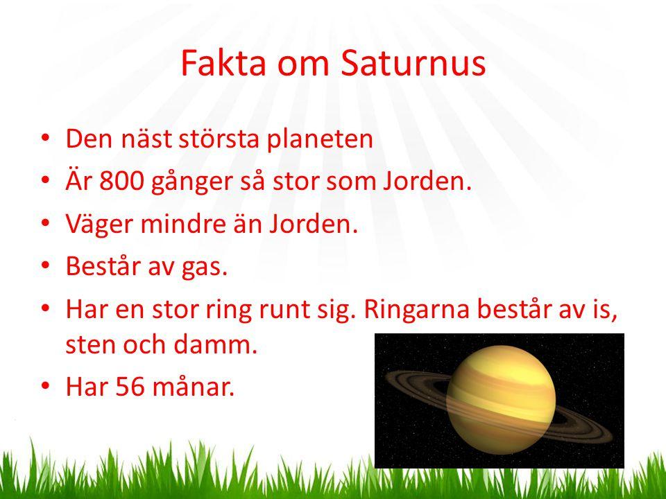 Fakta om Saturnus Den näst största planeten Är 800 gånger så stor som Jorden. Väger mindre än Jorden. Består av gas. Har en stor ring runt sig. Ringar