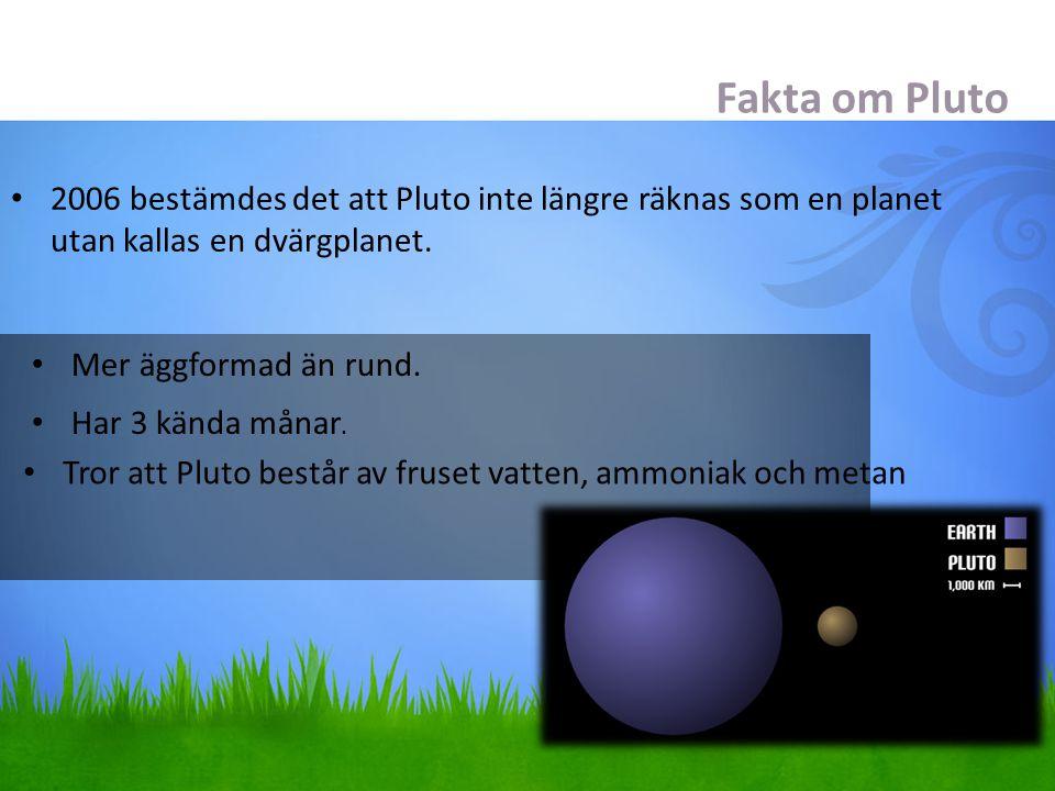Fakta om Pluto 2006 bestämdes det att Pluto inte längre räknas som en planet utan kallas en dvärgplanet. Mer äggformad än rund. Har 3 kända månar. Tro