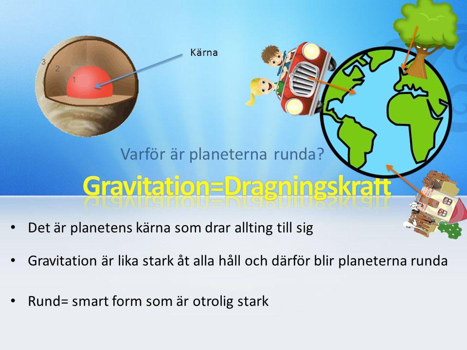 Varför är planeterna runda? Det är planetens kärna som drar allting till sig Gravitation är lika stark åt alla håll och därför blir planeterna runda R