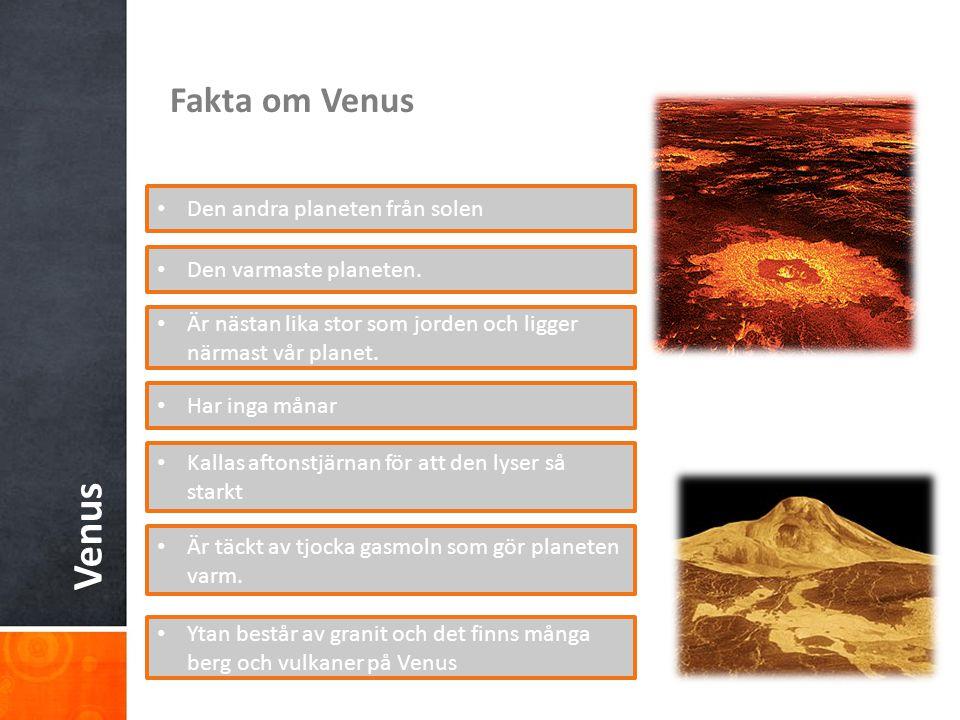 Venus Fakta om Venus Den andra planeten från solen Den varmaste planeten. Är nästan lika stor som jorden och ligger närmast vår planet. Har inga månar