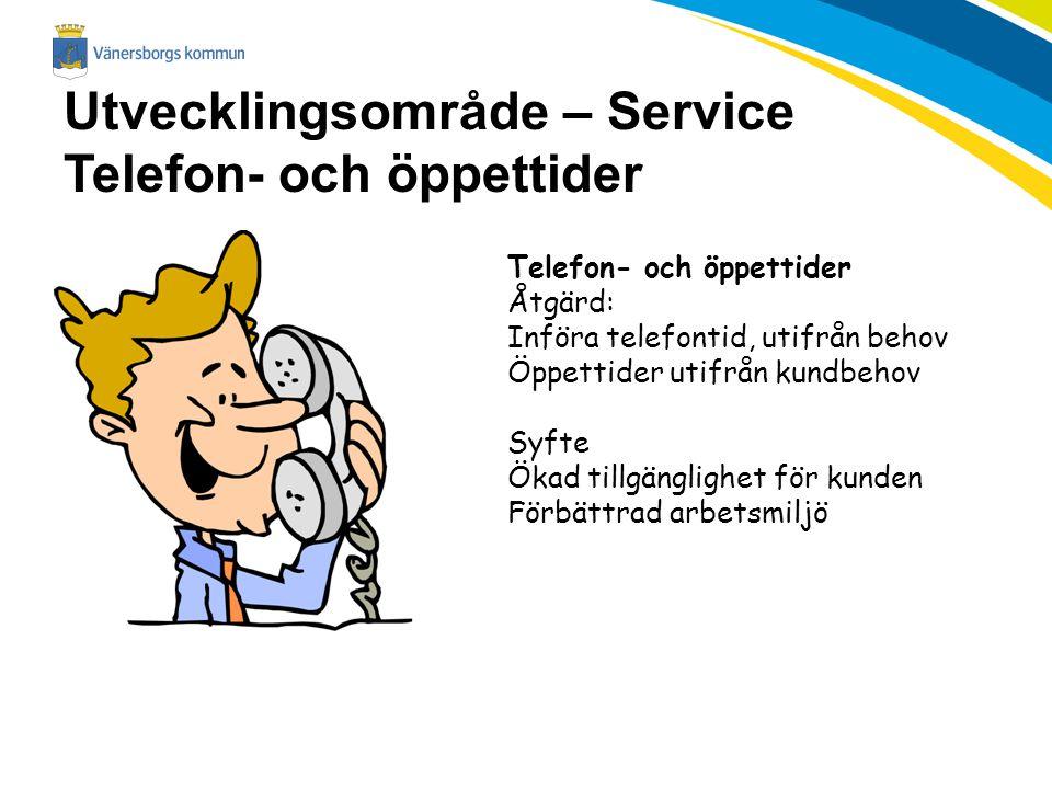 Utvecklingsområde – Service Telefon- och öppettider Telefon- och öppettider Åtgärd: Införa telefontid, utifrån behov Öppettider utifrån kundbehov Syft