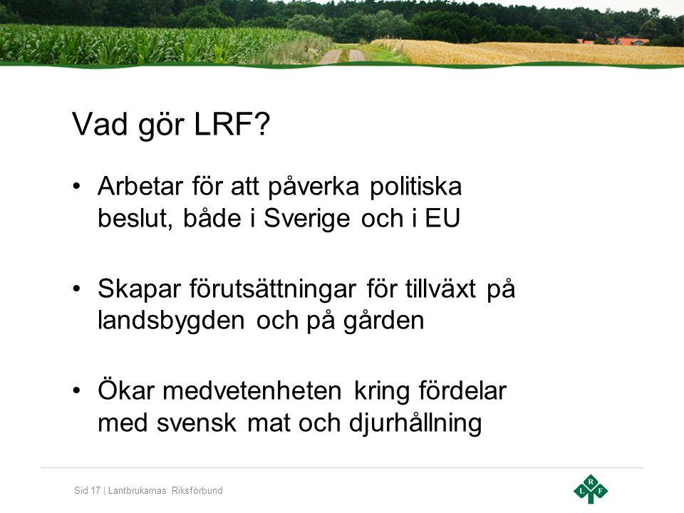 Sid 17 | Lantbrukarnas Riksförbund Vad gör LRF? Arbetar för att påverka politiska beslut, både i Sverige och i EU Skapar förutsättningar för tillväxt