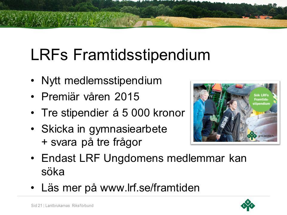 Sid 21 | Lantbrukarnas Riksförbund LRFs Framtidsstipendium Nytt medlemsstipendium Premiär våren 2015 Tre stipendier á 5 000 kronor Skicka in gymnasiea