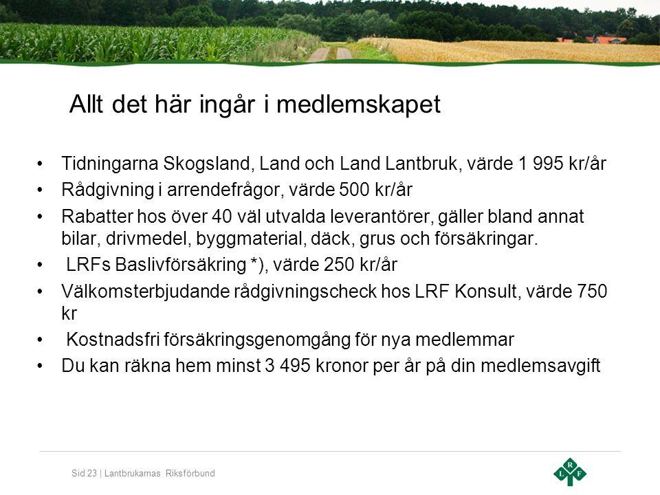 Sid 23 | Lantbrukarnas Riksförbund Allt det här ingår i medlemskapet Tidningarna Skogsland, Land och Land Lantbruk, värde 1 995 kr/år Rådgivning i arr