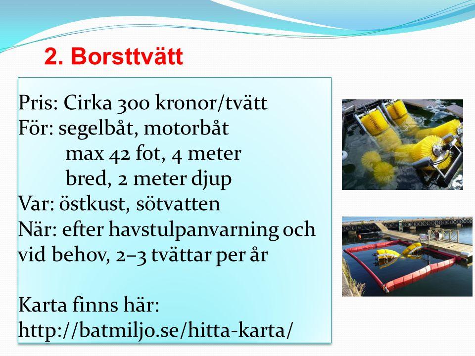 Pris: Cirka 300 kronor/tvätt För: segelbåt, motorbåt max 42 fot, 4 meter bred, 2 meter djup Var: östkust, sötvatten När: efter havstulpanvarning och vid behov, 2–3 tvättar per år Karta finns här: http://batmiljo.se/hitta-karta/ 2.